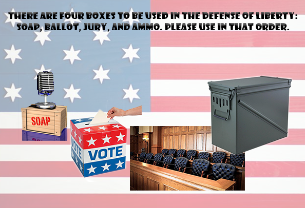 The four boxes to be used in defense of liberty: soap, ballot, jury, ammo.